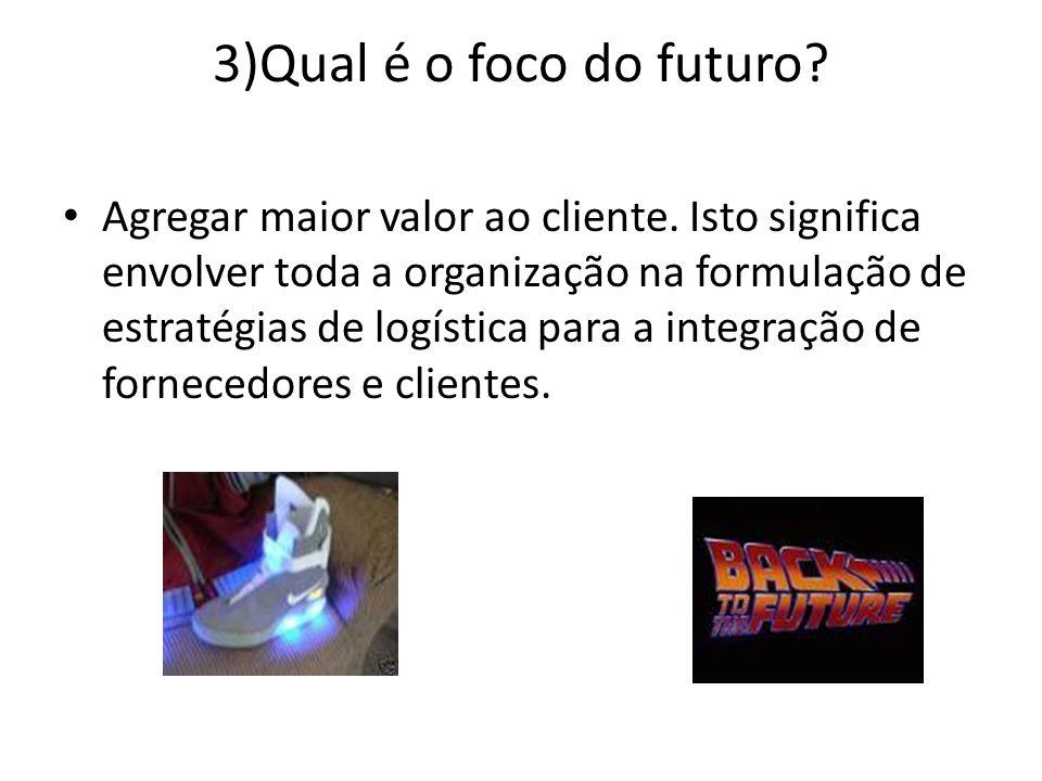 3)Qual é o foco do futuro? Agregar maior valor ao cliente. Isto significa envolver toda a organização na formulação de estratégias de logística para a