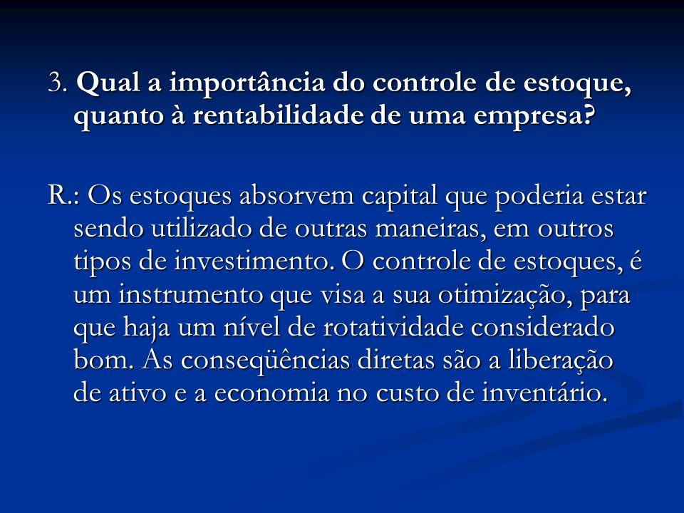 3. Qual a importância do controle de estoque, quanto à rentabilidade de uma empresa? R.: Os estoques absorvem capital que poderia estar sendo utilizad
