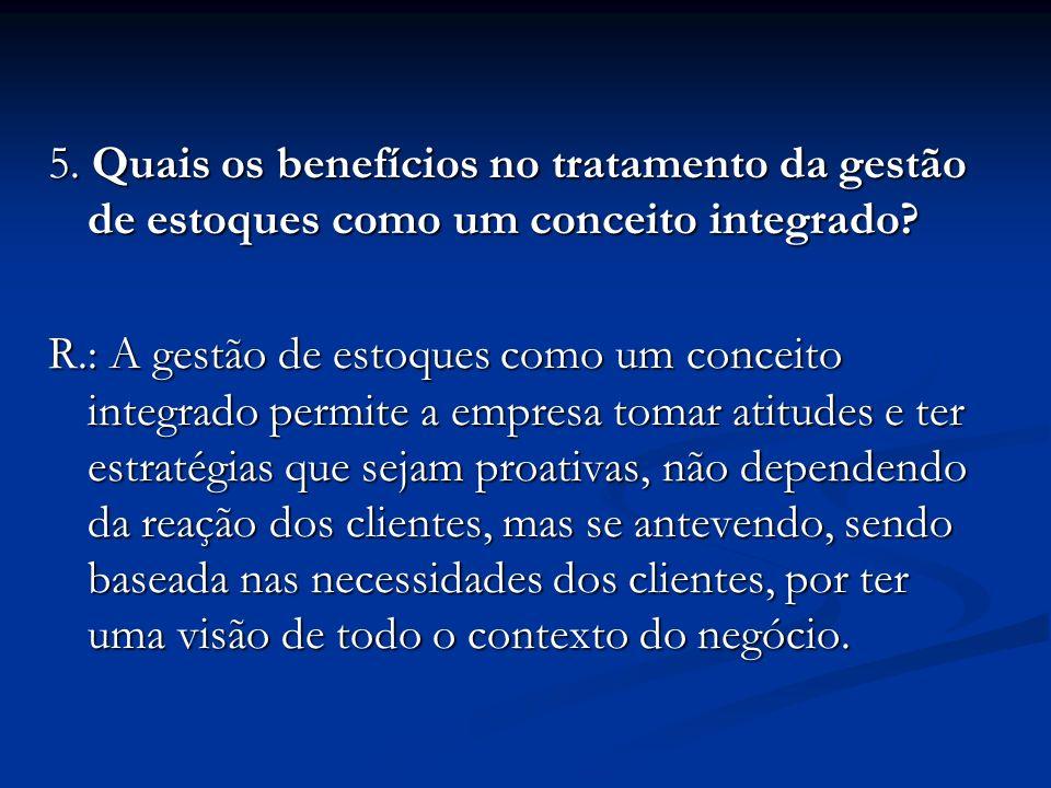 5. Quais os benefícios no tratamento da gestão de estoques como um conceito integrado? R.: A gestão de estoques como um conceito integrado permite a e