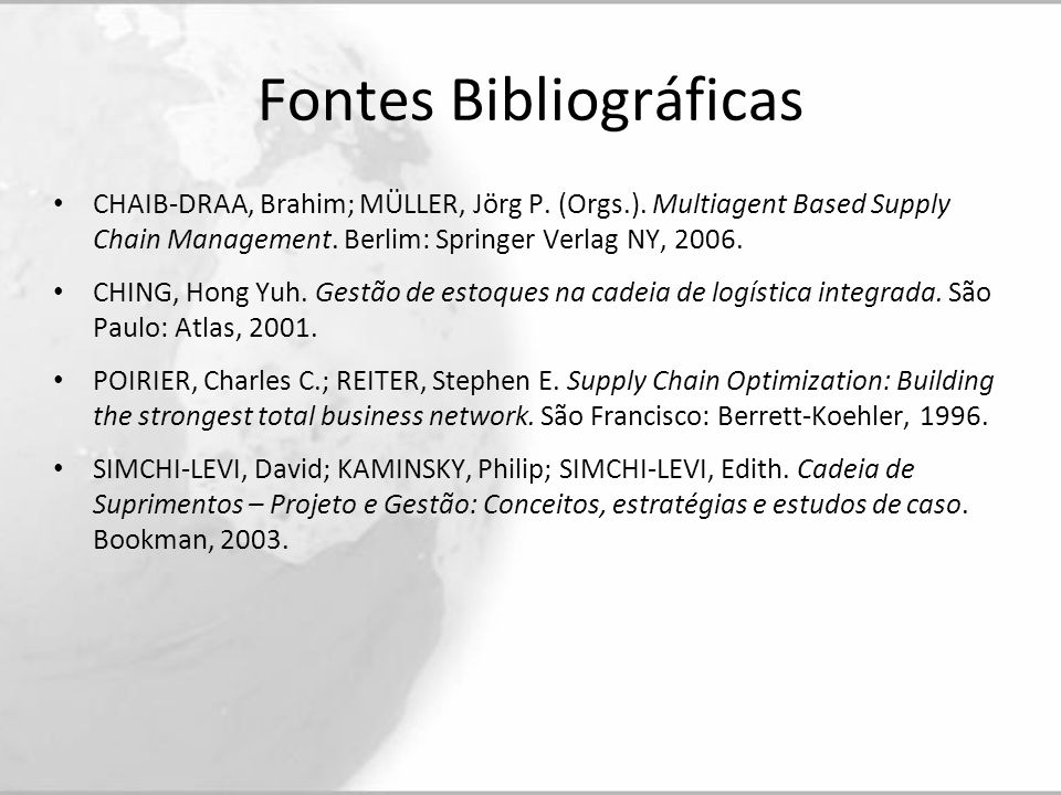 Fontes Bibliográficas CHAIB-DRAA, Brahim; MÜLLER, Jörg P. (Orgs.). Multiagent Based Supply Chain Management. Berlim: Springer Verlag NY, 2006. CHING,