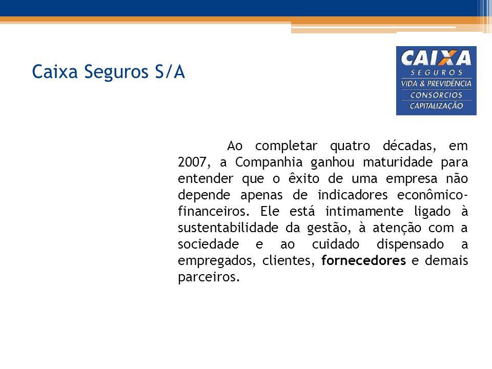 Caixa Seguros S/A Ao completar quatro décadas, em 2007, a Companhia ganhou maturidade para entender que o êxito de uma empresa não depende apenas de indicadores econômico- financeiros.