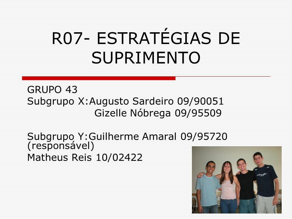 R07- ESTRATÉGIAS DE SUPRIMENTO GRUPO 43 Subgrupo X:Augusto Sardeiro 09/90051 Gizelle Nóbrega 09/95509 Subgrupo Y:Guilherme Amaral 09/95720 (responsável) Matheus Reis 10/02422