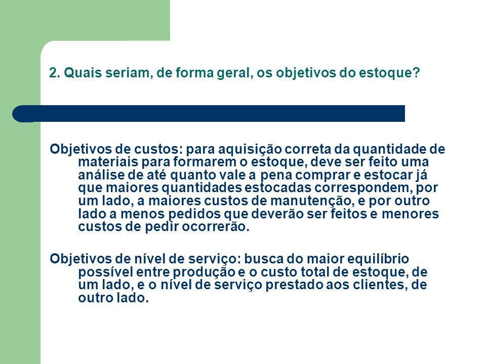 2. Quais seriam, de forma geral, os objetivos do estoque? Objetivos de custos: para aquisição correta da quantidade de materiais para formarem o estoq