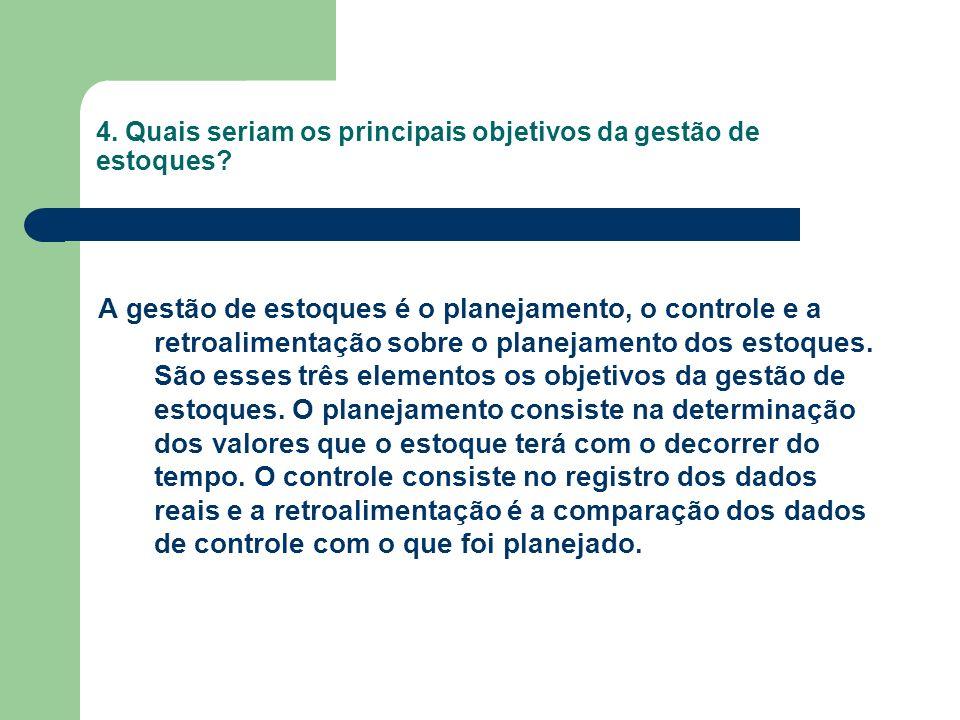 4. Quais seriam os principais objetivos da gestão de estoques? A gestão de estoques é o planejamento, o controle e a retroalimentação sobre o planejam