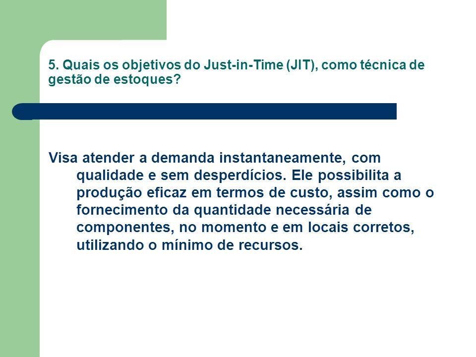 5. Quais os objetivos do Just-in-Time (JIT), como técnica de gestão de estoques? Visa atender a demanda instantaneamente, com qualidade e sem desperdí