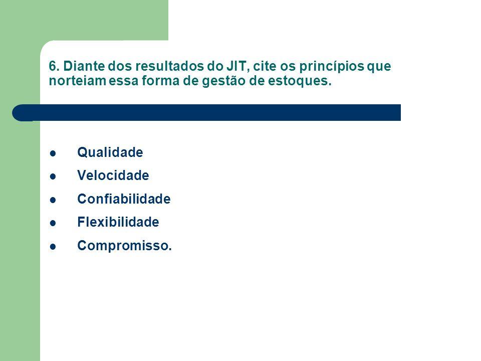 6. Diante dos resultados do JIT, cite os princípios que norteiam essa forma de gestão de estoques. Qualidade Velocidade Confiabilidade Flexibilidade C