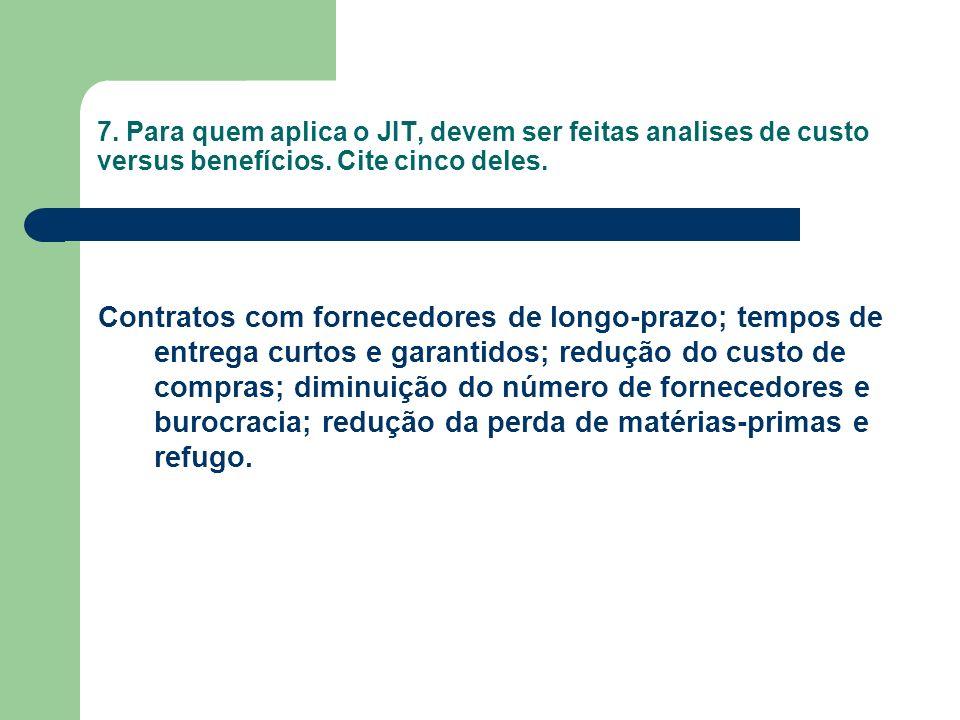 7. Para quem aplica o JIT, devem ser feitas analises de custo versus benefícios. Cite cinco deles. Contratos com fornecedores de longo-prazo; tempos d