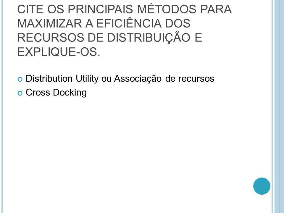CITE OS PRINCIPAIS MÉTODOS PARA MAXIMIZAR A EFICIÊNCIA DOS RECURSOS DE DISTRIBUIÇÃO E EXPLIQUE-OS. Distribution Utility ou Associação de recursos Cros