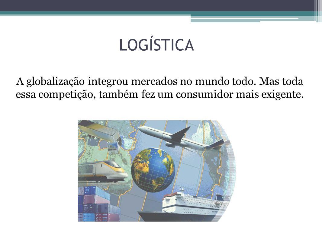 LOGÍSTICA A globalização integrou mercados no mundo todo. Mas toda essa competição, também fez um consumidor mais exigente.