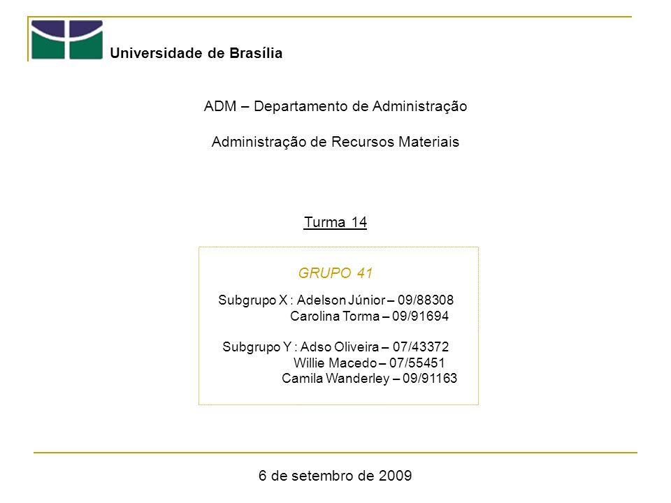 Universidade de Brasília ADM – Departamento de Administração Administração de Recursos Materiais Turma 14 GRUPO 41 6 de setembro de 2009 Subgrupo X : Adelson Júnior – 09/88308 Carolina Torma – 09/91694 Subgrupo Y : Adso Oliveira – 07/43372 Willie Macedo – 07/55451 Camila Wanderley – 09/91163