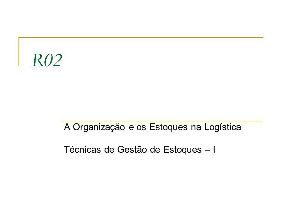 R02 A Organização e os Estoques na Logística Técnicas de Gestão de Estoques – I