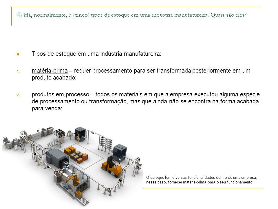 4. Há, normalmente, 5 (cinco) tipos de estoque em uma indústria manufatureira. Quais são eles? Tipos de estoque em uma indústria manufatureira: 1. mat