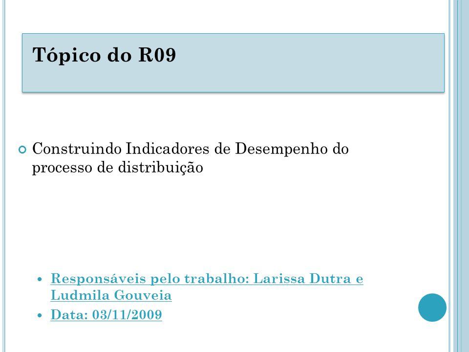Tópico do R09 Construindo Indicadores de Desempenho do processo de distribuição Responsáveis pelo trabalho: Larissa Dutra e Ludmila Gouveia Data: 03/1