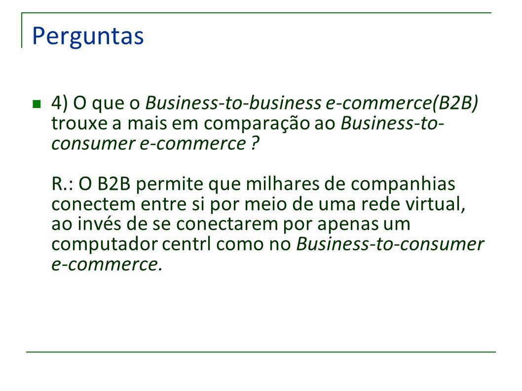 Perguntas 4) O que o Business-to-business e-commerce(B2B) trouxe a mais em comparação ao Business-to- consumer e-commerce ? R.: O B2B permite que milh