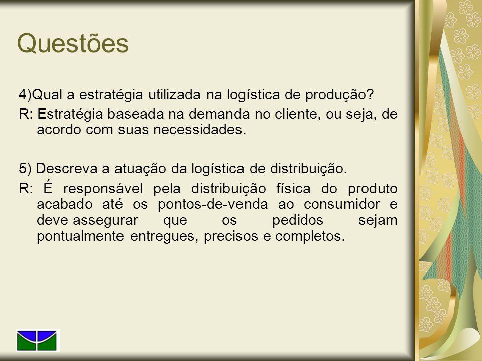Questões 4)Qual a estratégia utilizada na logística de produção? R: Estratégia baseada na demanda no cliente, ou seja, de acordo com suas necessidades