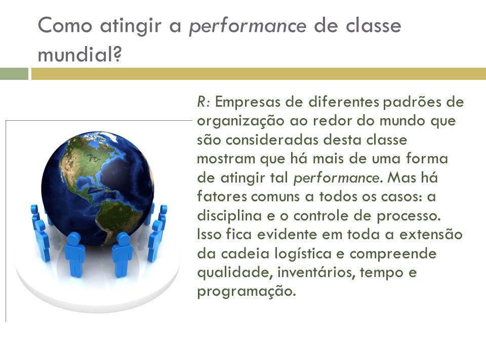 Como atingir a performance de classe mundial? R: Empresas de diferentes padrões de organização ao redor do mundo que são consideradas desta classe mos