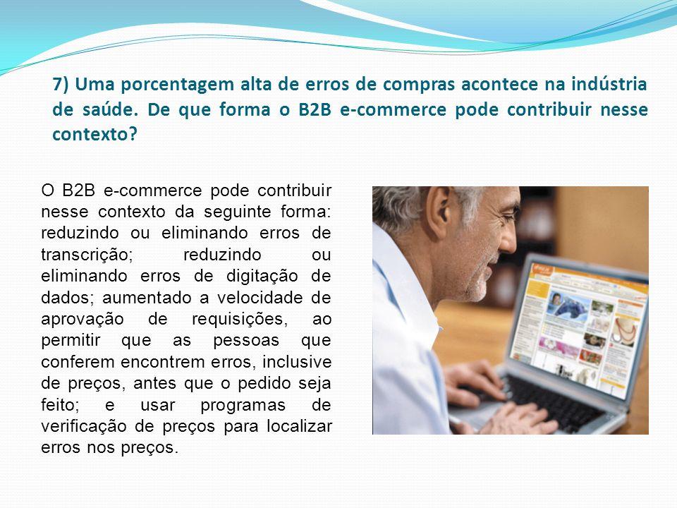 7) Uma porcentagem alta de erros de compras acontece na indústria de saúde. De que forma o B2B e-commerce pode contribuir nesse contexto? O B2B e-comm