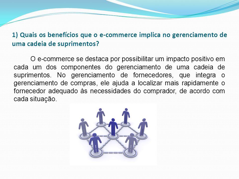 1) Quais os benefícios que o e-commerce implica no gerenciamento de uma cadeia de suprimentos? O e-commerce se destaca por possibilitar um impacto pos