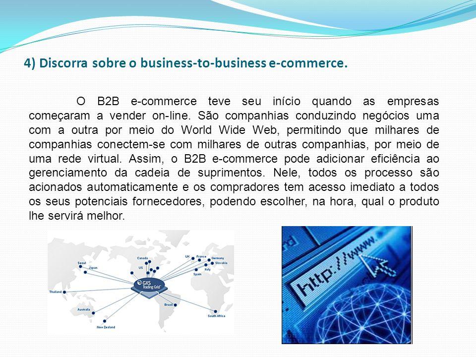 4) Discorra sobre o business-to-business e-commerce. O B2B e-commerce teve seu início quando as empresas começaram a vender on-line. São companhias co