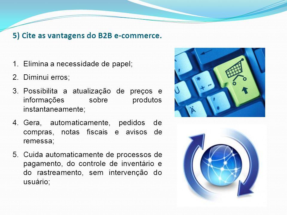 5) Cite as vantagens do B2B e-commerce. 1.Elimina a necessidade de papel; 2.Diminui erros; 3.Possibilita a atualização de preços e informações sobre p