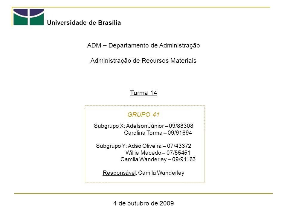 Universidade de Brasília ADM – Departamento de Administração Administração de Recursos Materiais Turma 14 GRUPO 41 4 de outubro de 2009 Subgrupo X: Adelson Júnior – 09/88308 Carolina Torma – 09/91694 Subgrupo Y: Adso Oliveira – 07/43372 Willie Macedo – 07/55451 Camila Wanderley – 09/91163 Responsável: Camila Wanderley