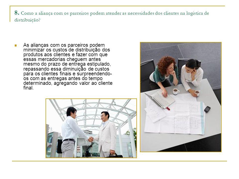 8. Como a aliança com os parceiros podem atender as necessidades dos clientes na logística de distribuição? As alianças com os parceiros podem minimiz