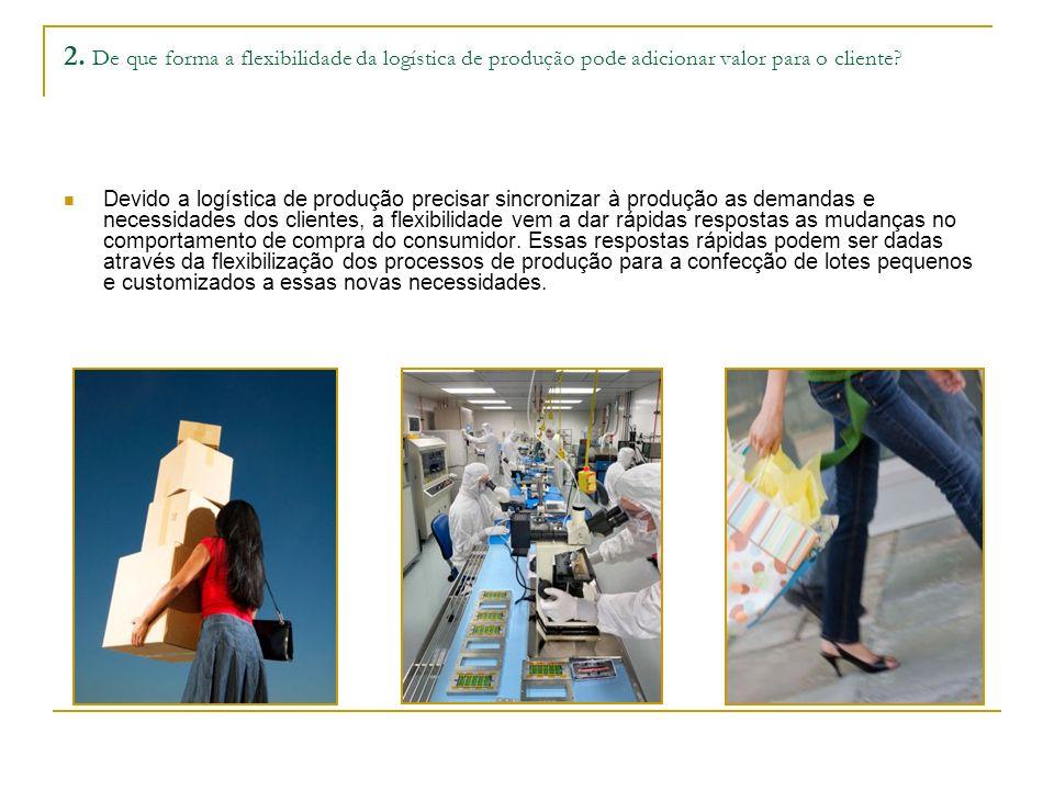 2.De que forma a flexibilidade da logística de produção pode adicionar valor para o cliente.