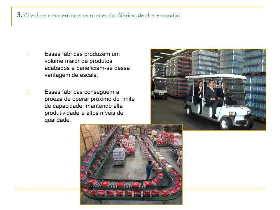 3. Cite duas características marcantes das fábricas de classe mundial. I. Essas fábricas produzem um volume maior de produtos acabados e beneficiam-se