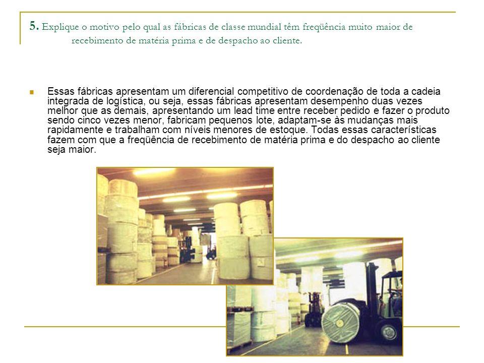 5. Explique o motivo pelo qual as fábricas de classe mundial têm freqüência muito maior de recebimento de matéria prima e de despacho ao cliente. Essa