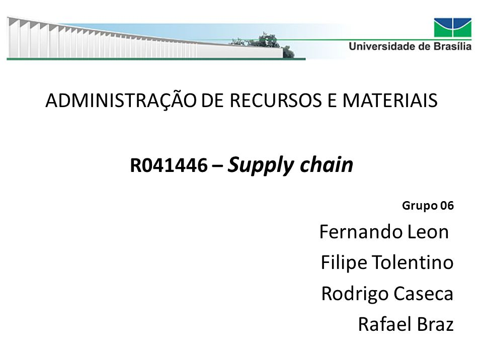 ADMINISTRAÇÃO DE RECURSOS E MATERIAIS R041446 – Supply chain Grupo 06 Fernando Leon Filipe Tolentino Rodrigo Caseca Rafael Braz
