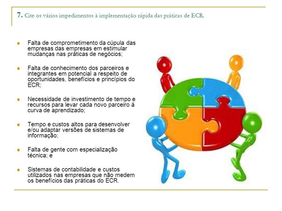 7. Cite os vários impedimentos à implementação rápida das práticas de ECR. Falta de comprometimento da cúpula das empresas das empresas em estimular m