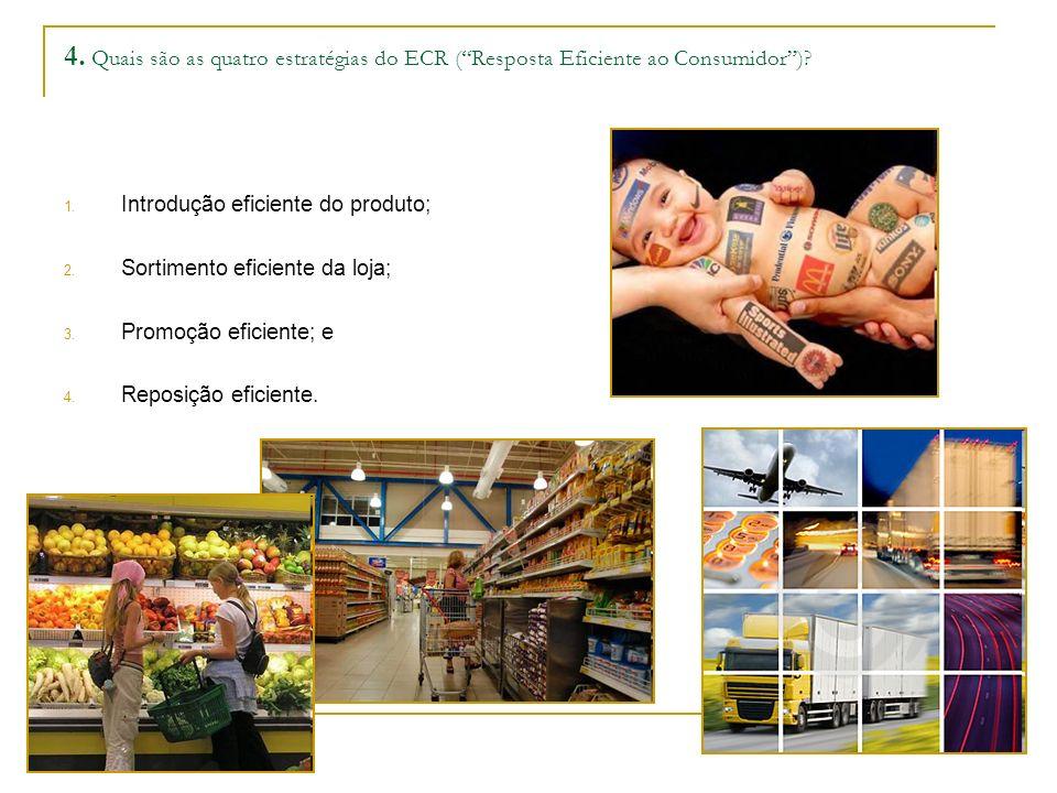 4. Quais são as quatro estratégias do ECR (Resposta Eficiente ao Consumidor)? 1. Introdução eficiente do produto; 2. Sortimento eficiente da loja; 3.