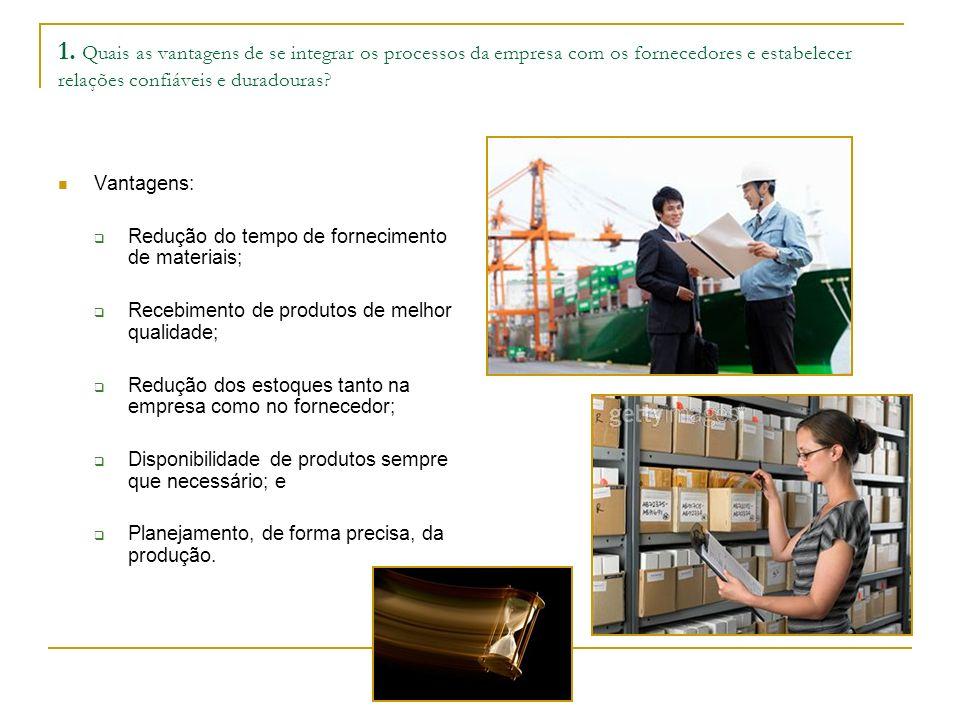 1. Quais as vantagens de se integrar os processos da empresa com os fornecedores e estabelecer relações confiáveis e duradouras? Vantagens: Redução do