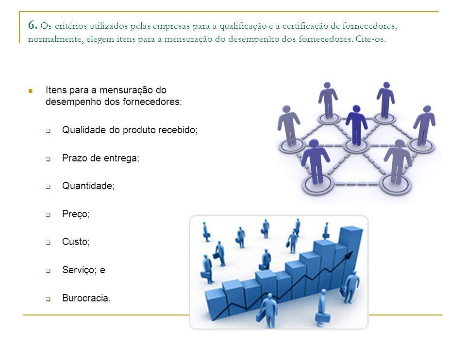 6. Os critérios utilizados pelas empresas para a qualificação e a certificação de fornecedores, normalmente, elegem itens para a mensuração do desempe