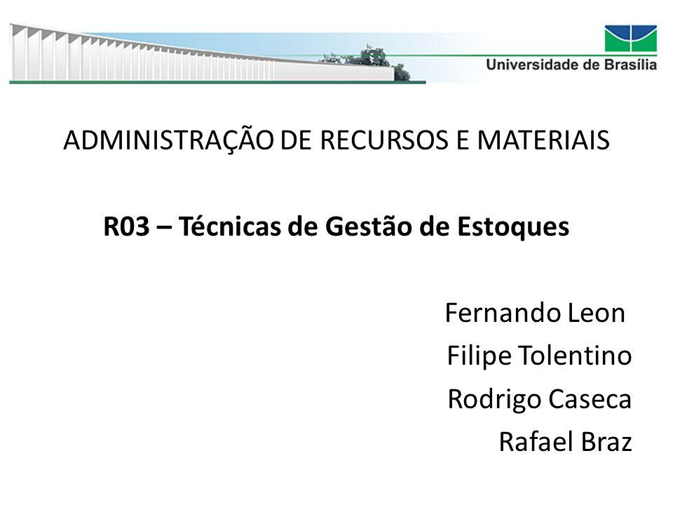 ADMINISTRAÇÃO DE RECURSOS E MATERIAIS R03 – Técnicas de Gestão de Estoques Fernando Leon Filipe Tolentino Rodrigo Caseca Rafael Braz