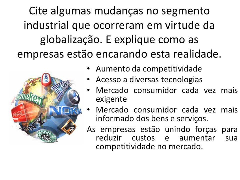 Cite algumas mudanças no segmento industrial que ocorreram em virtude da globalização. E explique como as empresas estão encarando esta realidade. Aum
