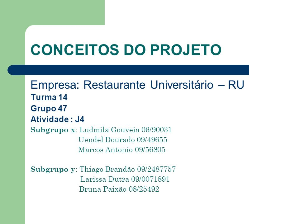 CONCEITOS DO PROJETO Empresa: Restaurante Universitário – RU Turma 14 Grupo 47 Atividade : J4 Subgrupo x : Ludmila Gouveia 06/90031 Uendel Dourado 09/