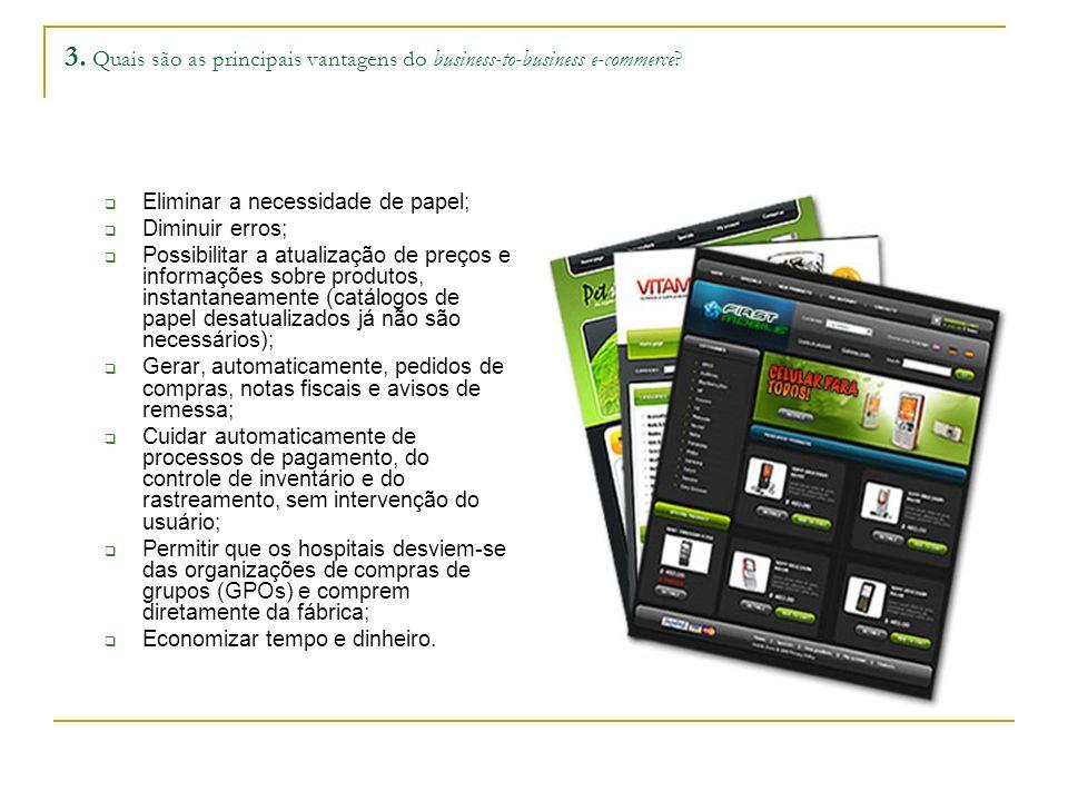 3. Quais são as principais vantagens do business-to-business e-commerce? Eliminar a necessidade de papel; Diminuir erros; Possibilitar a atualização d