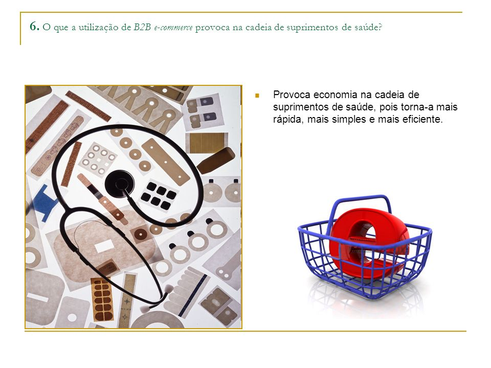 6. O que a utilização de B2B e-commerce provoca na cadeia de suprimentos de saúde? Provoca economia na cadeia de suprimentos de saúde, pois torna-a ma