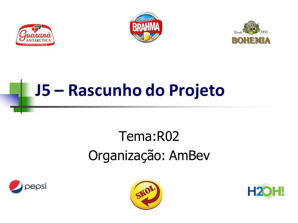 J5 – Rascunho do Projeto Tema:R02 Organização: AmBev