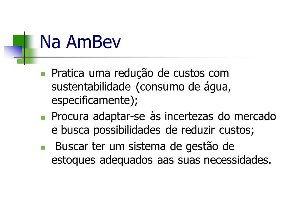 Na AmBev Pratica uma redução de custos com sustentabilidade (consumo de água, especificamente); Procura adaptar-se às incertezas do mercado e busca po