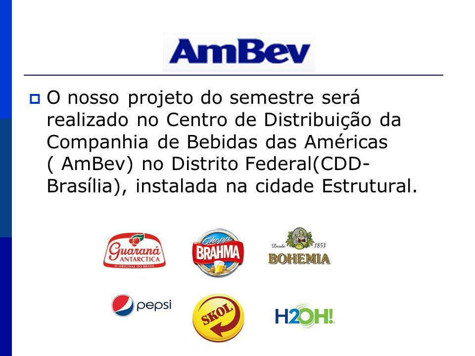 AmBev O nosso projeto do semestre será realizado no Centro de Distribuição da Companhia de Bebidas das Américas ( AmBev) no Distrito Federal(CDD- Bras