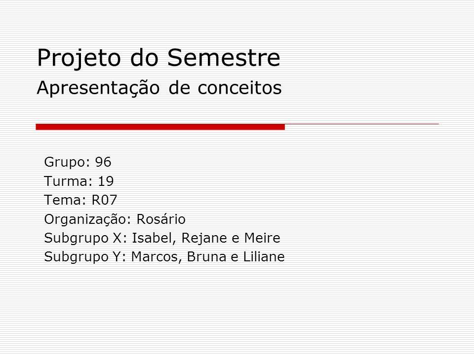 Projeto do Semestre Apresentação de conceitos Grupo: 96 Turma: 19 Tema: R07 Organização: Rosário Subgrupo X: Isabel, Rejane e Meire Subgrupo Y: Marcos, Bruna e Liliane