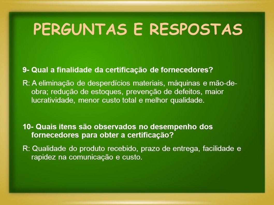 PERGUNTAS E RESPOSTAS 9- Qual a finalidade da certificação de fornecedores? R: A eliminação de desperdícios materiais, máquinas e mão-de- obra; reduçã