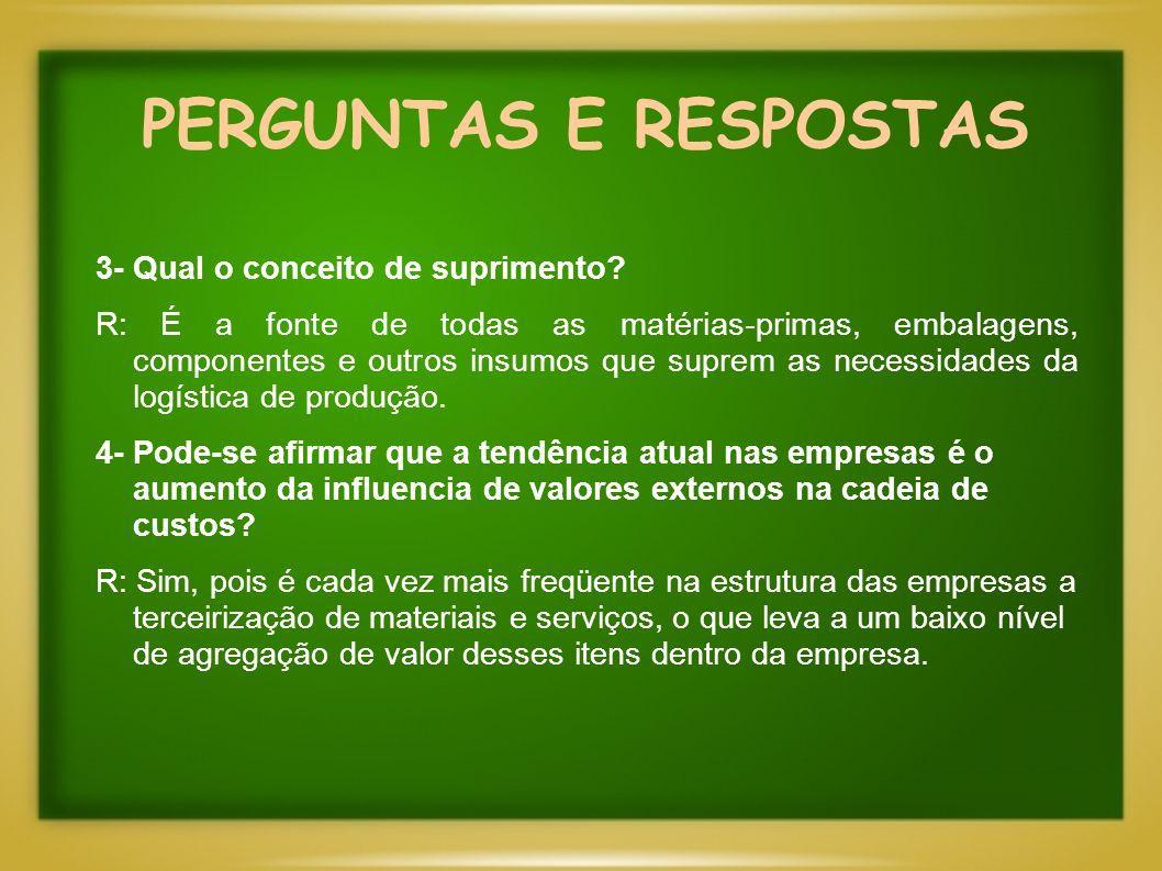 PERGUNTAS E RESPOSTAS 3- Qual o conceito de suprimento? R: É a fonte de todas as matérias-primas, embalagens, componentes e outros insumos que suprem