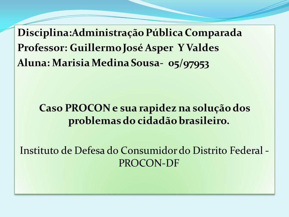 Disciplina:Administração Pública Comparada Professor: Guillermo José Asper Y Valdes Aluna: Marisia Medina Sousa- 05/97953 Caso PROCON e sua rapidez na