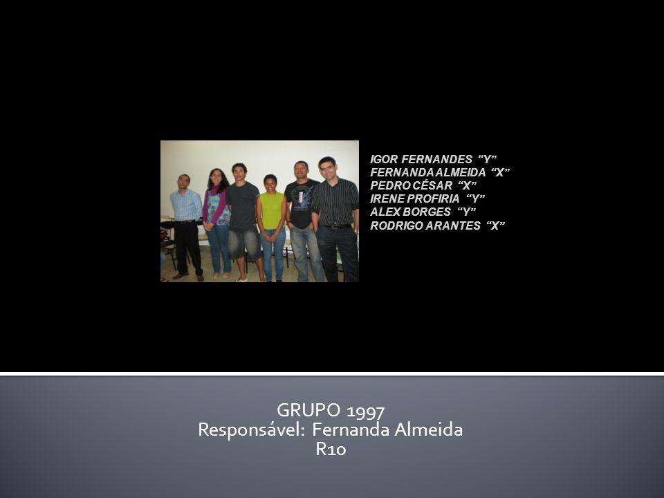 GRUPO 1997 Responsável: Fernanda Almeida R10 IGOR FERNANDES Y FERNANDA ALMEIDA X PEDRO CÉSAR X IRENE PROFIRIA Y ALEX BORGES Y RODRIGO ARANTES X