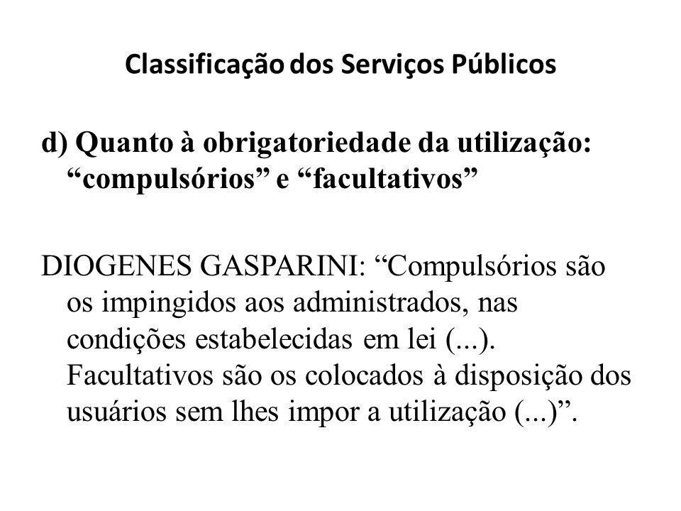 Classificação dos Serviços Públicos d) Quanto à obrigatoriedade da utilização: compulsórios e facultativos DIOGENES GASPARINI: Compulsórios são os imp