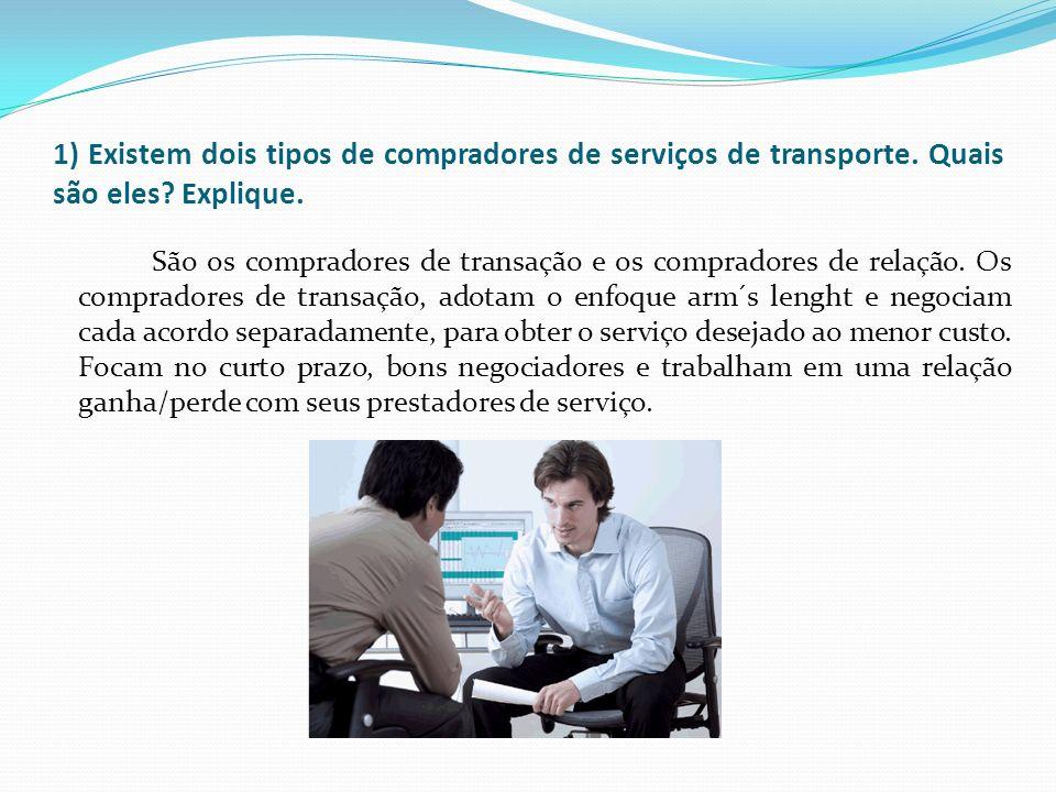 1) Existem dois tipos de compradores de serviços de transporte. Quais são eles? Explique. São os compradores de transação e os compradores de relação.