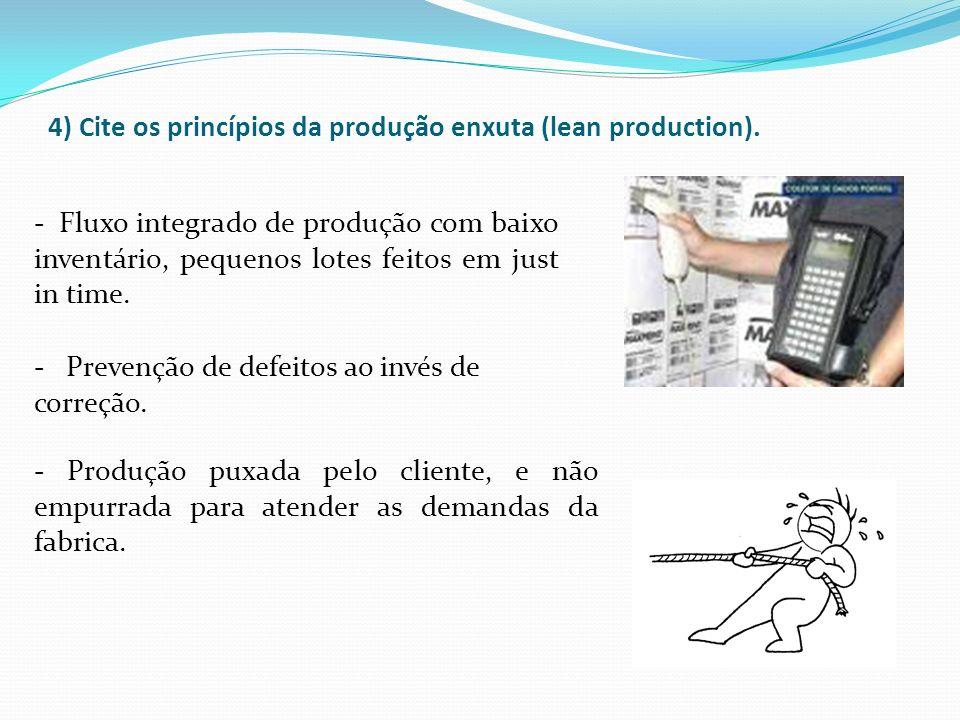 4) Cite os princípios da produção enxuta (lean production). - Fluxo integrado de produção com baixo inventário, pequenos lotes feitos em just in time.